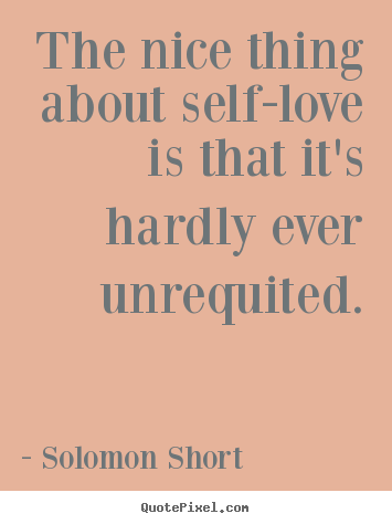 Love sayings - The nice thing about self-love is that it's hardly ever unrequited.