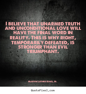 love quote i believe that unarmed truth and unconditional