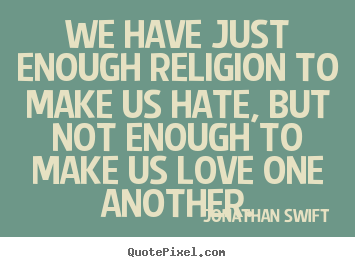Jonathan Swift picture quotes - We have just enough religion to make us hate, but not enough to make.. - Love quote