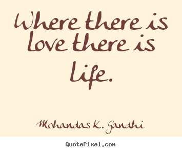 Mohandas K. Gandhi picture quotes - Where there is love there is life. - Love quotes