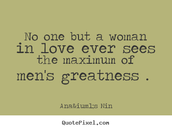 Anaïs Nin picture quotes - No one but a woman in love ever sees the maximum of.. - Love quotes