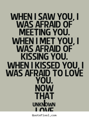 Unknown picture quotes - When i saw you, i was afraid of meeting you... - Lov...