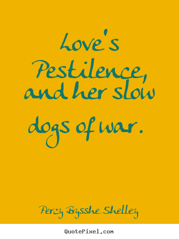 Quotes about love - Love's pestilence, and her slow dogs of war.