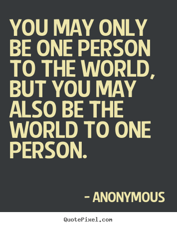 Quote about love - You may only be one person to the world, but you may also..