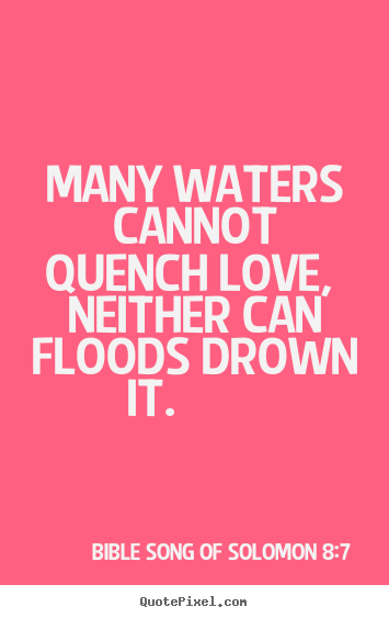 Quotes about love - Many waters cannot quench love, neither can floods drown it...