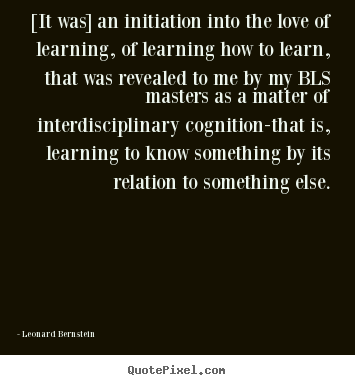 [it was] an initiation into the love of learning, of learning how.. Leonard Bernstein good love quote