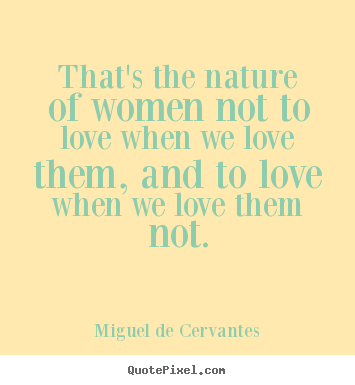 Miguel De Cervantes photo quotes - That's the nature of women not to love when we love them, and to love.. - Love quotes