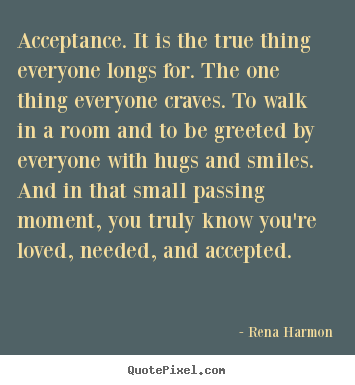Love quotes - Acceptance. it is the true thing everyone longs for. the..