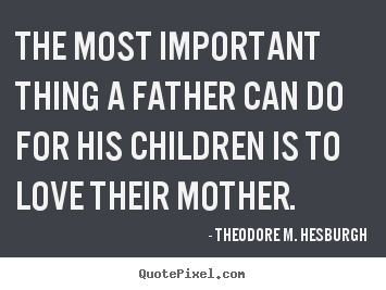 Love Quotes   The Most Important Thing A Father Can Do For His Children Is  To