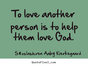 Customize picture quotes about love - To love another person is to help them love god.