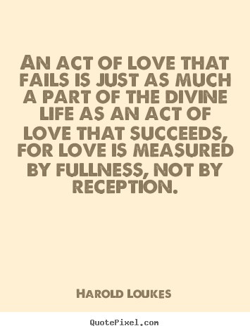 Quotes about love - An act of love that fails is just as much a part of the..