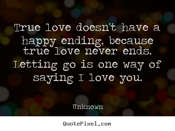 ... quote - True love doesnt have a happy ending, because true love never