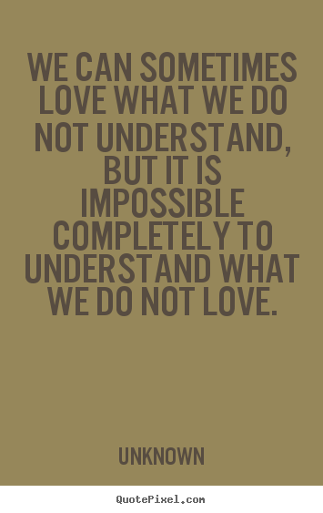 Quote about love - We can sometimes love what we do not understand, but it is..