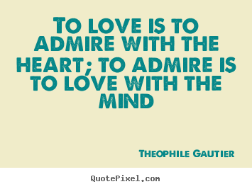 Theophile Gautier picture quotes - To love is to admire with the heart; to admire is to.. - Love quotes