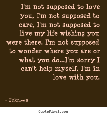 I'm not supposed to love you, i'm not supposed to care, i'm.. Unknown good love quotes