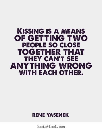 Love quotes - Kissing is a means of getting two people so ...