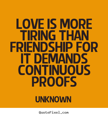 Unknown photo quotes love is more tiring than friendship for it love quotes love is more tiring than friendship for it demands altavistaventures Gallery