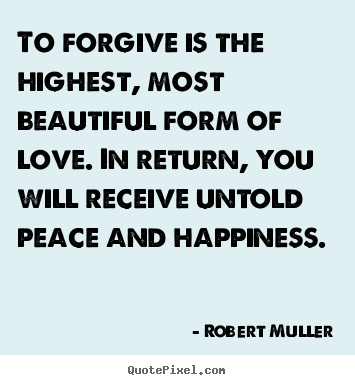 To forgive is the highest, most beautiful form of love... Robert Muller top love quotes