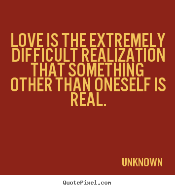 Love quote - Love is the extremely difficult realization that something other..