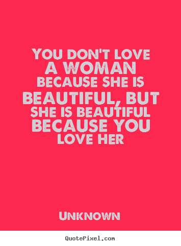 Quotes about love - You don't love a woman because she is beautiful,..