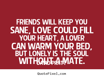 Friends will keep you sane, love could fill.. David Pratt popular love quotes