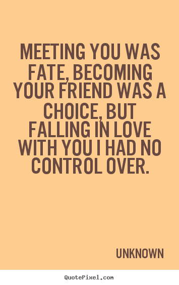 Unknown picture quotes - Meeting you was fate, becoming your friend was a choice, but.. - Love quote