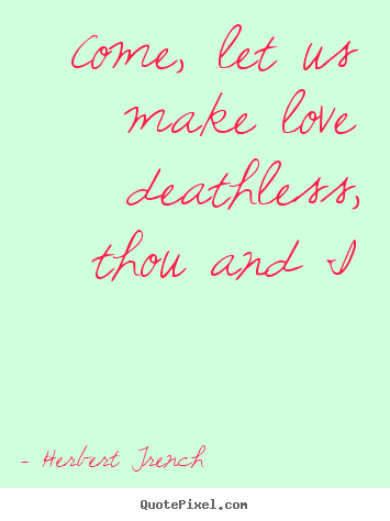 Quote about love - Come, let us make love deathless, thou and i