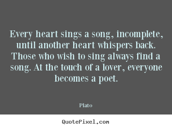 How to make picture quotes about love - Every heart sings a song, incomplete, until another heart whispers back...