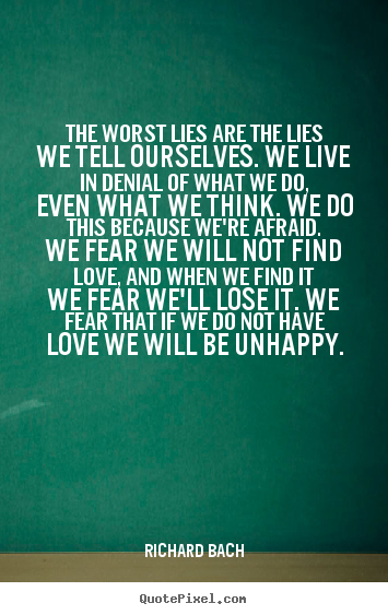 Quotes about love - The worst lies are the lies we tell ourselves. we live in denial..
