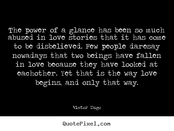 Love quotes - The power of a glance has been so much abused in love stories that it..