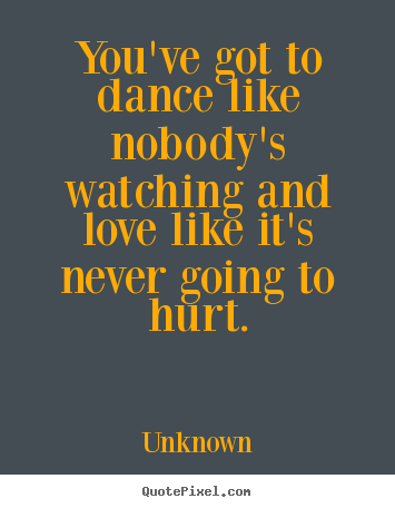 Love quote - You've got to dance like nobody's watching..
