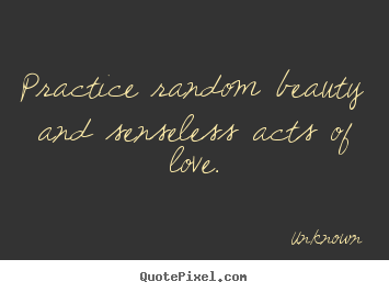 How to make picture quote about love - Practice random beauty and senseless acts of love.