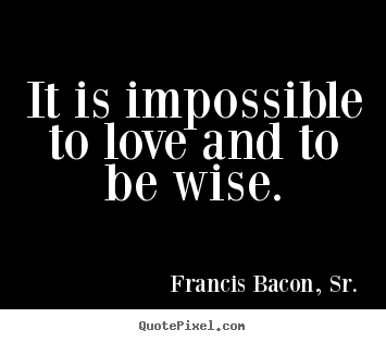 Love quotes - It is impossible to love and to be wise.
