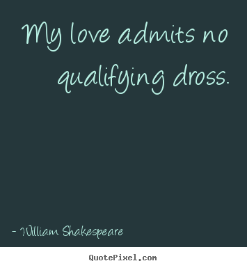 My love admits no qualifying dross. William Shakespeare  popular love quotes