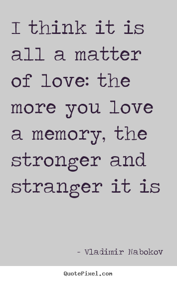 Design your own poster quote about love - I think it is all a matter of love: the more you love a memory, the..