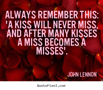 Make personalized picture quotes about love - Always remember this: 'a kiss will never miss, and..