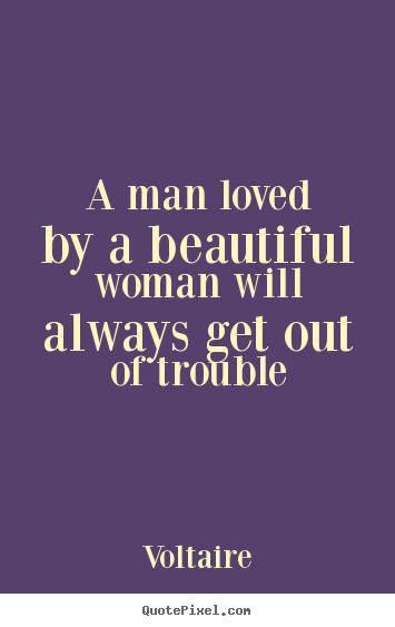 Voltaire picture quotes - A man loved by a beautiful woman will always get out of trouble - Love quotes