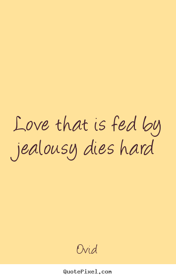 Ovid picture quotes - Love that is fed by jealousy dies hard - Love quotes