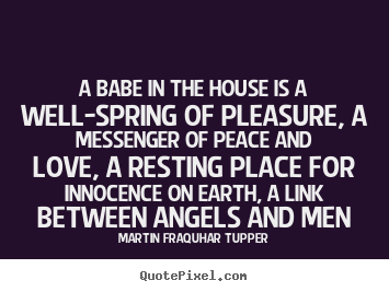Diy picture quote about love - A babe in the house is a well-spring of pleasure,..