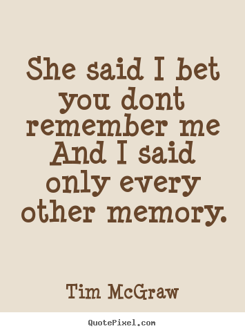 She said i bet you dont remember meand i.. Tim McGraw love quotes