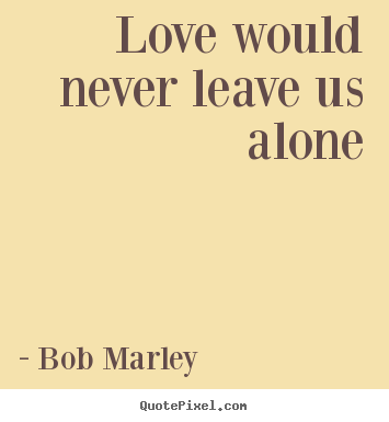 Ordinaire Love Would Never Leave Us Alone Bob Marley Love Quotes
