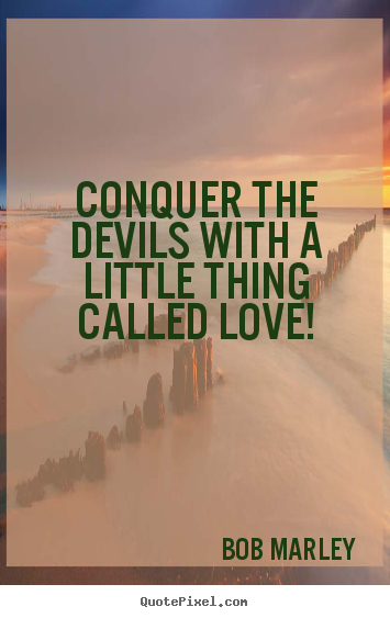Conquer the devils with a little thing called love! Bob Marley good love quotes