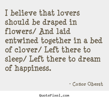 I believe that lovers should be draped in flowers/.. Conor Oberst  love quotes
