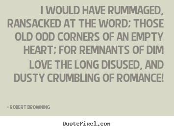 Robert Browning picture sayings - I would have rummaged, ransacked at the word; those old.. - Love quote