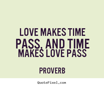 Sayings about love - Love makes time pass, and time makes love pass