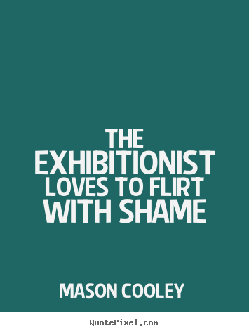 Mason Cooley picture sayings - The exhibitionist loves to flirt with shame - Love quotes