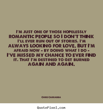 Chris Carrabba picture quotes - I'm just one of those hopelessly romantic.. - Love quotes
