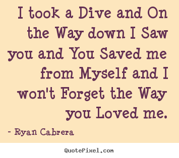 I took a dive and on the way down i saw you and you.. Ryan Cabrera  love quotes