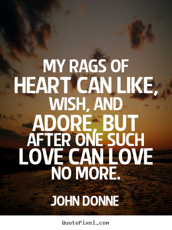 Create picture quotes about love - My rags of heart can like, wish, and adore, but after one such love..