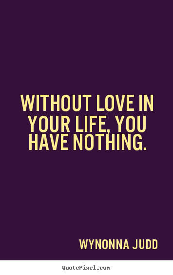 Love quote - Without love in your life, you have nothing.